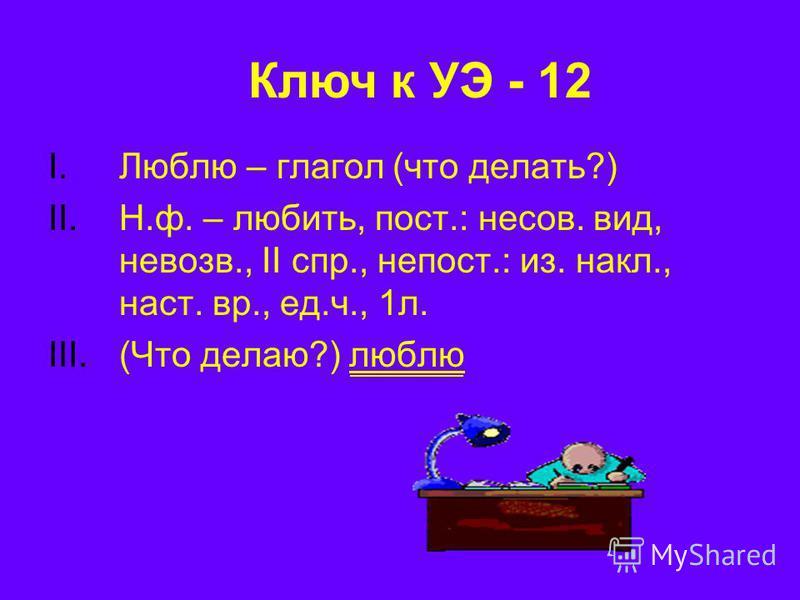 I.Люблю – глагол (что делать?) II.Н.ф. – любить, пост.: несов. вид, навоз в., II спр., непрост.: из. накл., наст. вр., ед.ч., 1 л. III.(Что делаю?) люблю Ключ к УЭ - 12
