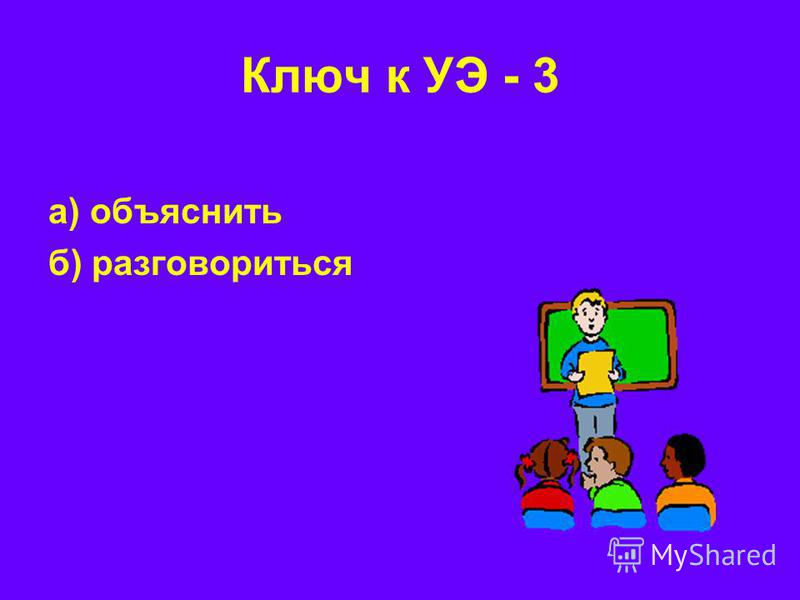 а) объяснить б) разговориться Ключ к УЭ - 3