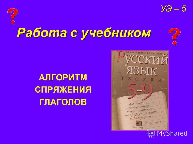 Работа с учебником АЛГОРИТМ СПРЯЖЕНИЯ ГЛАГОЛОВ УЭ – 5