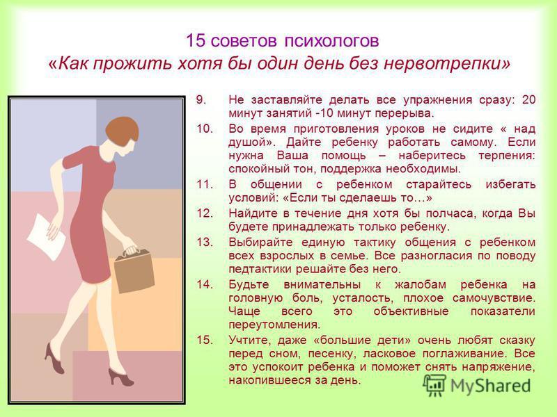 15 советов психологов «Как прожить хотя бы один день без нервотрепки» 9. Не заставляйте делать все упражнения сразу: 20 минут занятий -10 минут перерыва. 10. Во время приготовления уроков не сидите « над душой». Дайте ребенку работать самому. Если ну