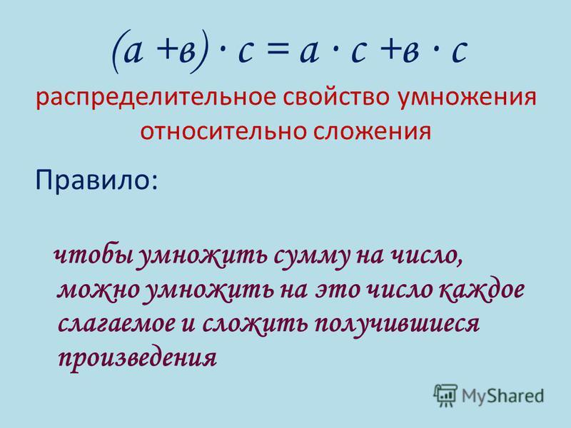 (а +в) с = а с +в с распределительное свойство умножения относительно сложения Правило: чтобы умножить сумму на число, можно умножить на это число каждое слагаемое и сложить получившиеся произведения