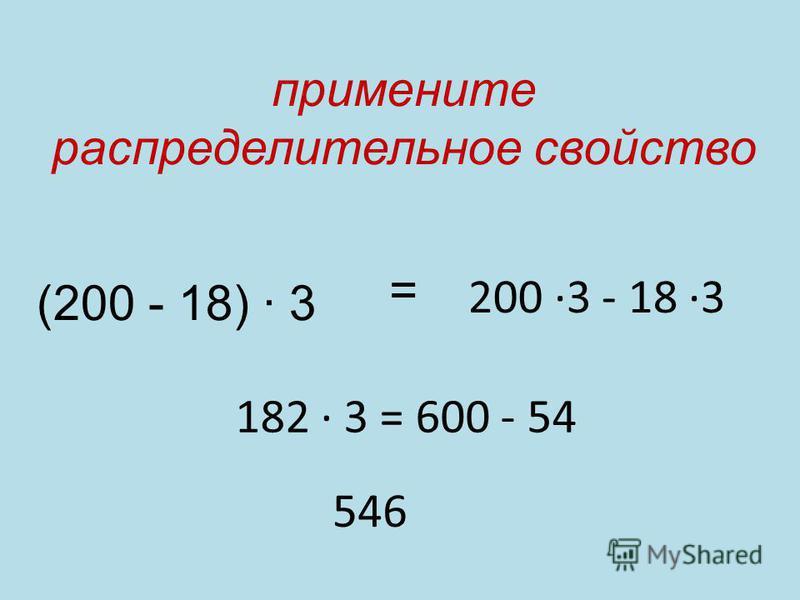 (200 - 18) 3 = 200 3 - 18 3 182 3 = 600 - 54 546 примените распределительное свойство