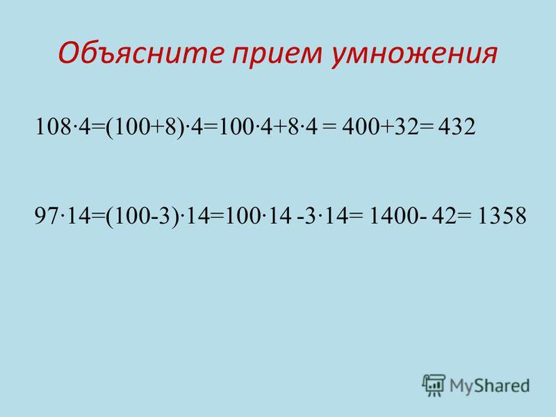 Объясните прием умножения 1084=(100+8)4=1004+84 = 400+32= 432 9714=(100-3)14=10014 -314= 1400- 42= 1358