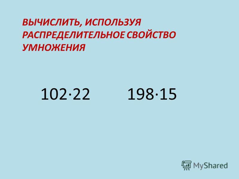 ВЫЧИСЛИТЬ, ИСПОЛЬЗУЯ РАСПРЕДЕЛИТЕЛЬНОЕ СВОЙСТВО УМНОЖЕНИЯ 10222 19815