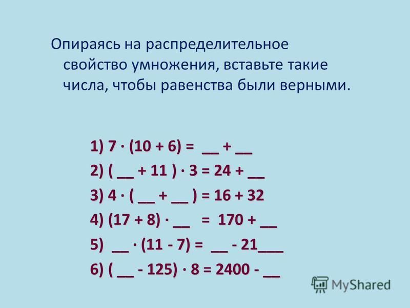 Опираясь на распределительное свойство умножения, вставьте такие числа, чтобы равенства были верными. 1) 7 (10 + 6) = __ + __ 1) 7 (10 + 6) = __ + __ 2) ( __ + 11 ) 3 = 24 + __ 2) ( __ + 11 ) 3 = 24 + __ 3) 4 ( __ + __ ) = 16 + 32 3) 4 ( __ + __ ) =