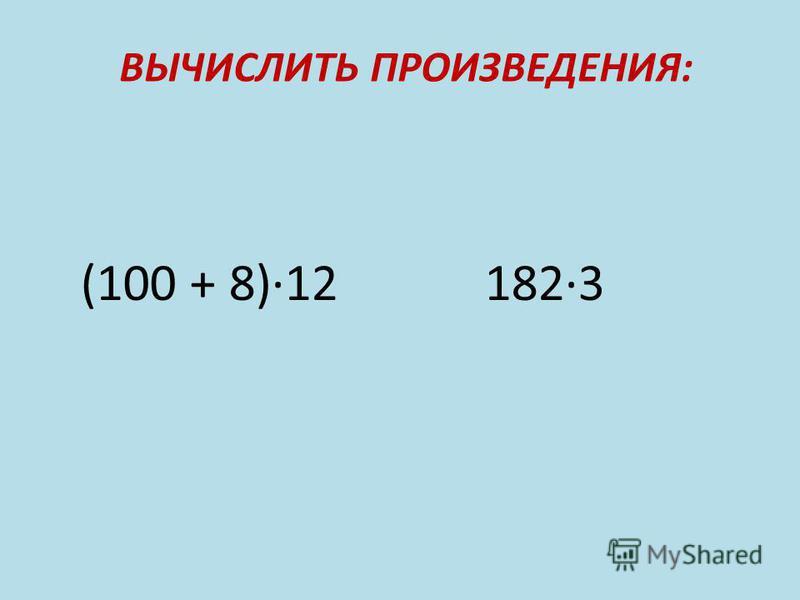 ВЫЧИСЛИТЬ ПРОИЗВЕДЕНИЯ: (100 + 8)12 1823