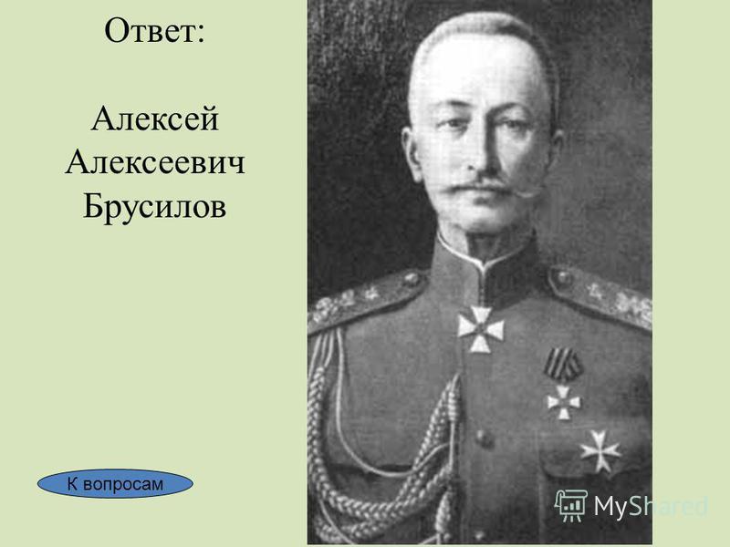 Ответ: Алексей Алексеевич Брусилов К вопросам