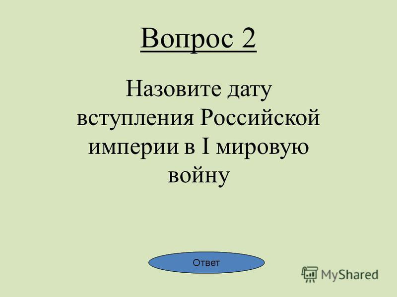 Вопрос 2 Назовите дату вступления Российской империи в I мировую войну Ответ