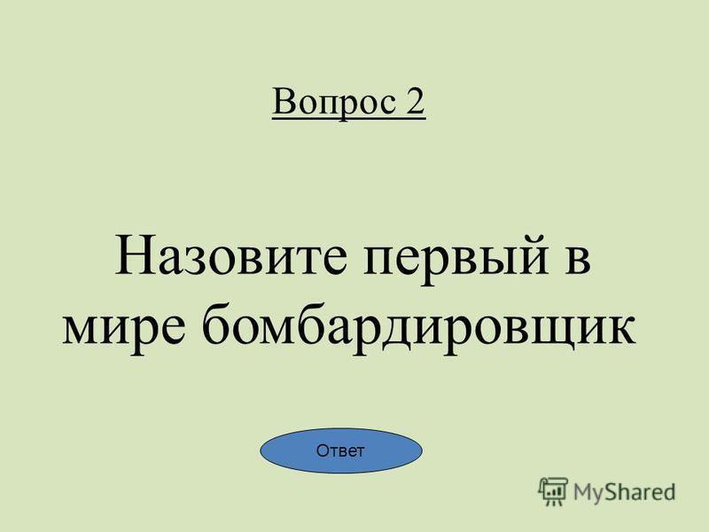 Вопрос 2 Назовите первый в мире бомбардировщик Ответ