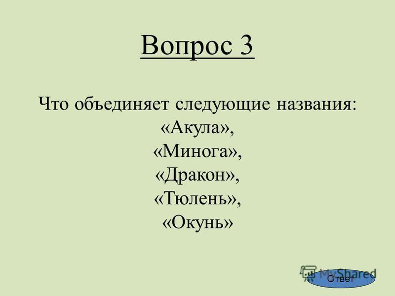 Вопрос 3 Что объединяет следующие названия: «Акула», «Минога», «Дракон», «Тюлень», «Окунь» Ответ