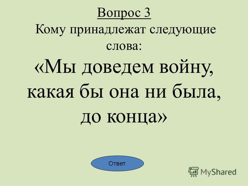 Вопрос 3 Кому принадлежат следующие слова: «Мы доведем войну, какая бы она ни была, до конца» Ответ