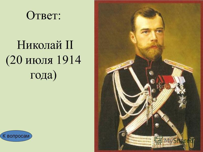 Ответ: Николай II (20 июля 1914 года) К вопросам