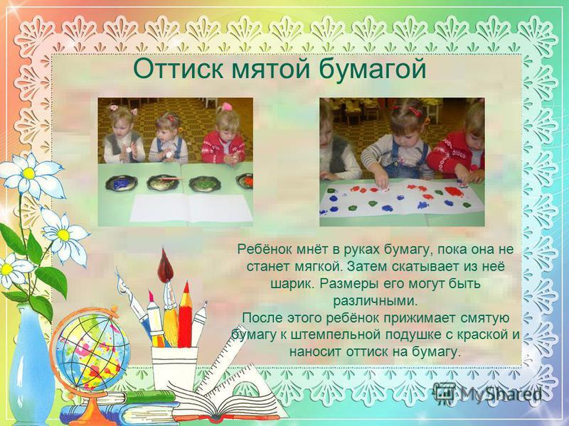 Оттиск мятой бумагой Ребёнок мнёт в руках бумагу, пока она не станет мягкой. Затем скатывает из неё шарик. Размеры его могут быть различными. После этого ребёнок прижимает смятую бумагу к штемпельной подушке с краской и наносит оттиск на бумагу.