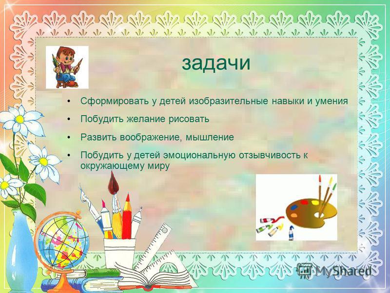 задачи Сформировать у детей изобразительные навыки и умения Побудить желание рисовать Развить воображение, мышление Побудить у детей эмоциональную отзывчивость к окружающему миру