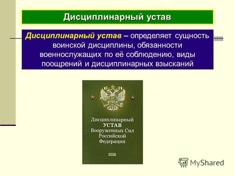 Дисциплинарный устав Дисциплинарный устав – определяет сущность воинской дисциплины, обязанности военнослужащих по её соблюдению, виды поощрений и дисциплинарных взысканий