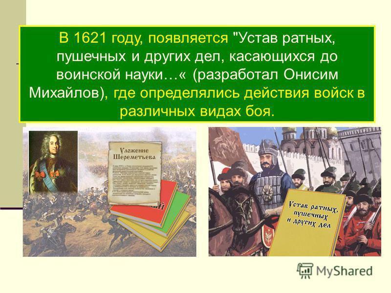 В 1621 году, появляется Устав ратных, пушечных и других дел, касающихся до воинской науки…« (разработал Онисим Михайлов), где определялись действия войск в различных видах боя.