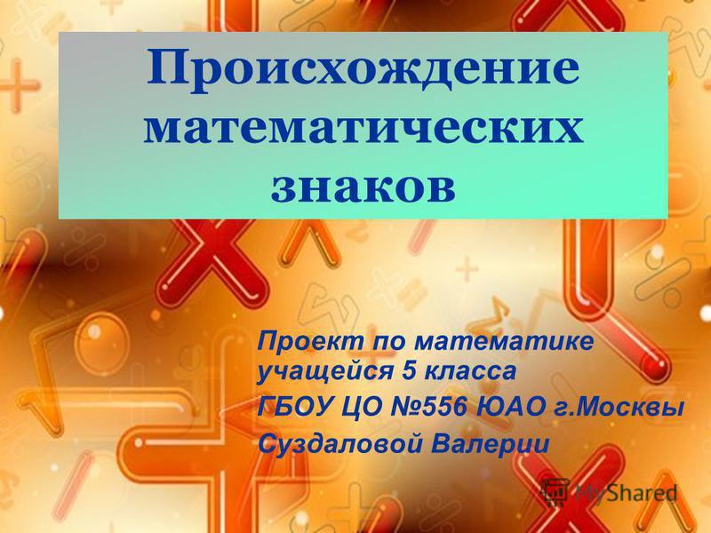 Происхождение математических знаков Проект по математике учащейся 5 класса ГБОУ ЦО 556 ЮАО г.Москвы Суздаловой Валерии