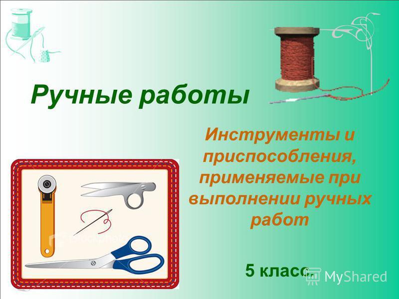 Ручные работы Инструменты и приспособления, применяемые при выполнении ручных работ 5 класс.