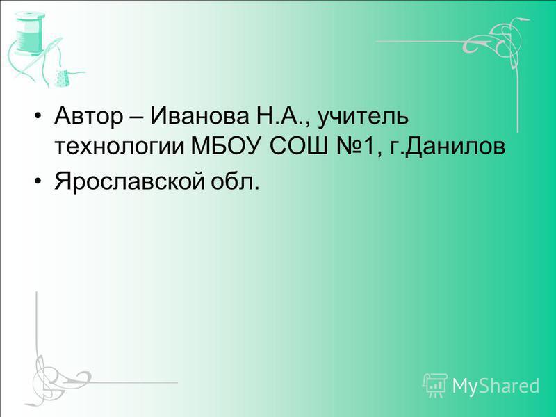 Автор – Иванова Н.А., учитель технологии МБОУ СОШ 1, г.Данилов Ярославской обл.