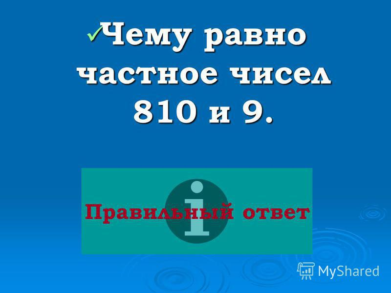 Чему равно частное чисел 810 и 9. Чему равно частное чисел 810 и 9. Правильный ответ