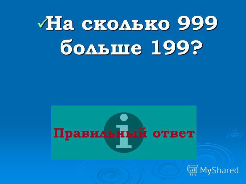 На сколько 999 больше 199? На сколько 999 больше 199? Правильный ответ