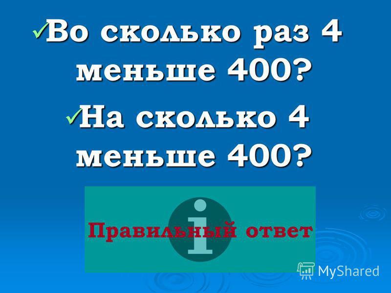 Во сколько раз 4 меньше 400? Во сколько раз 4 меньше 400? На сколько 4 меньше 400? На сколько 4 меньше 400? Правильный ответ