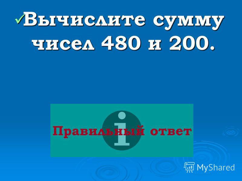 Вычислите сумму чисел 480 и 200. Вычислите сумму чисел 480 и 200. Правильный ответ