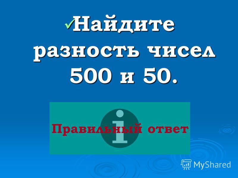 Найдите разность чисел 500 и 50. Найдите разность чисел 500 и 50. Правильный ответ