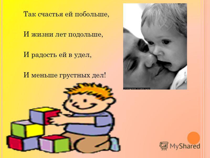 Так счастья ей побольше, И жизни лет подольше, И радость ей в удел, И меньше гpyстных дел!