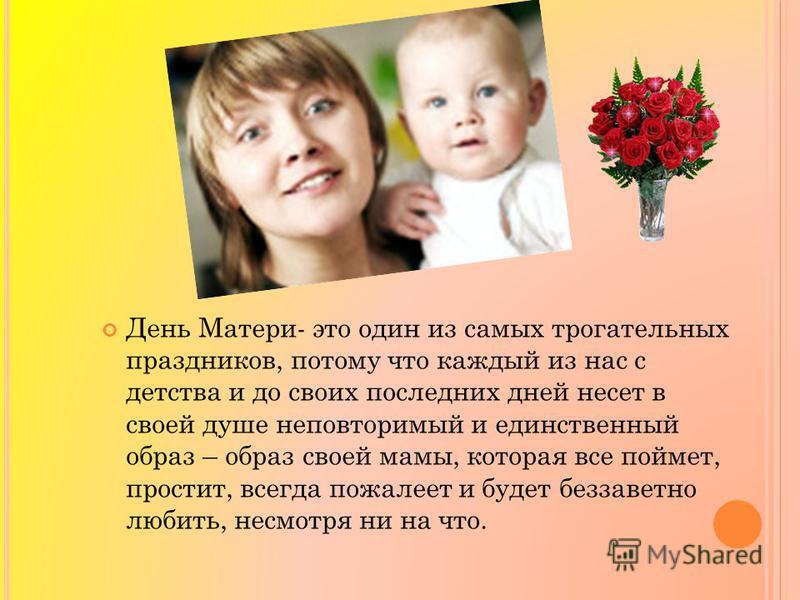 День Матери- это один из самых трогательных праздников, потому что каждый из нас с детства и до своих последних дней несет в своей душе неповторимый и единственный образ – образ своей мамы, которая все поймет, простит, всегда пожалеет и будет беззаве