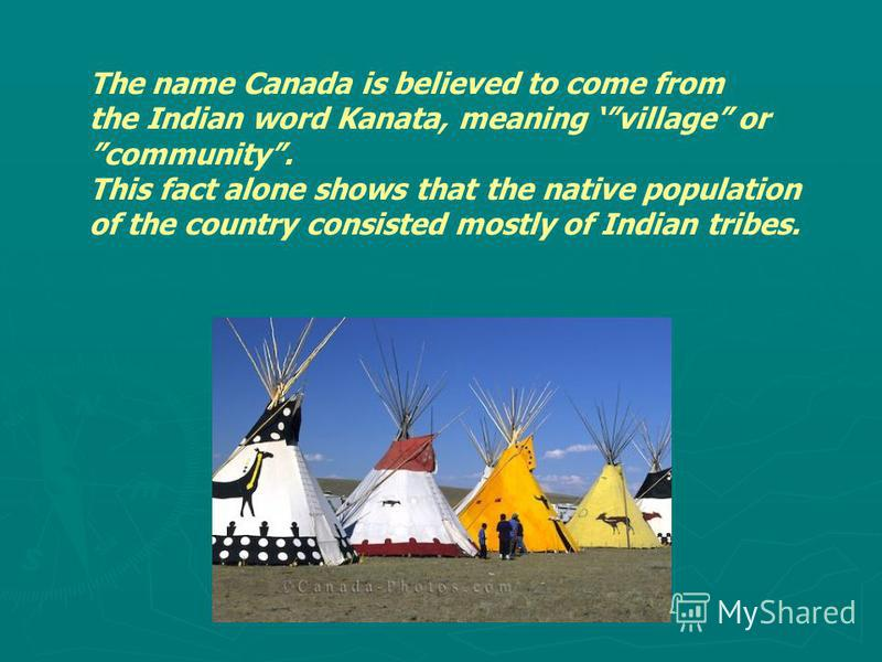 The name Canada is believed to come from the Indian word Kanata, meaning village or community. This fact alone shows that the native population of the country consisted mostly of Indian tribes.