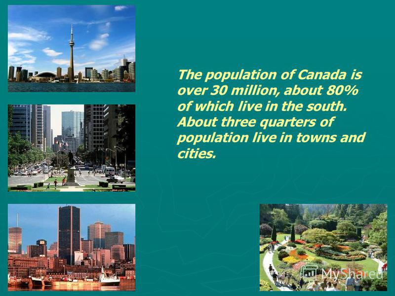 The population of Canada is over 30 million, about 80% of which live in the south. About three quarters of population live in towns and cities.