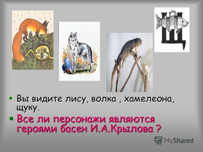 Вы видите лису, волка, хамелеона, щуку. Вы видите лису, волка, хамелеона, щуку. Все ли персонажи являются героями басен И.А.Крылова ? Все ли персонажи являются героями басен И.А.Крылова ?