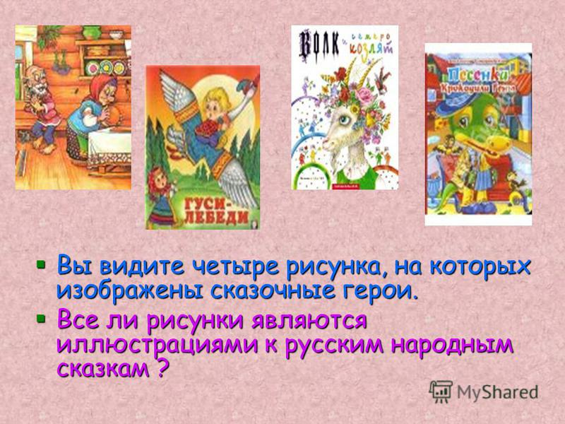 Вы видите четыре рисунка, на которых изображены сказочные герои. Все ли рисунки являются иллюстрациями к русским народным сказкам ?