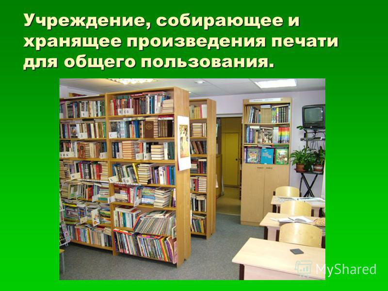 Учреждение, собирающее и хранящее произведения печати для общего пользования.