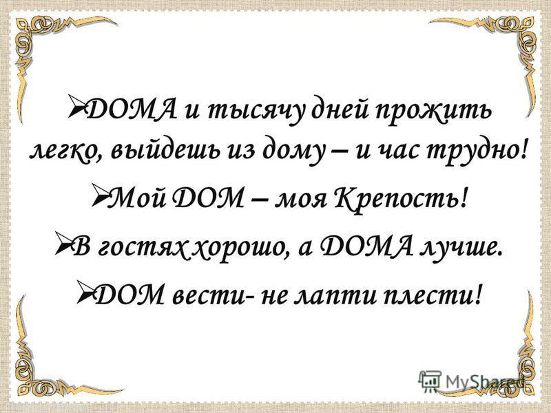 FokinaLida.75@mail.ru ДОМА и тысячу дней прожить легко, выйдешь из дому – и час трудно! Мой ДОМ – моя Крепость! В гостях хорошо, а ДОМА лучше. ДОМ вести- не лапти плести!