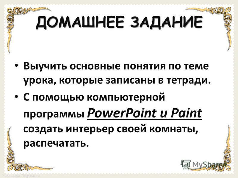 FokinaLida.75@mail.ru ДОМАШНЕЕ ЗАДАНИЕ Выучить основные понятия по теме урока, которые записаны в тетради. С помощью компьютерной программы PowerPoint и Paint создать интерьер своей комнаты, распечатать.
