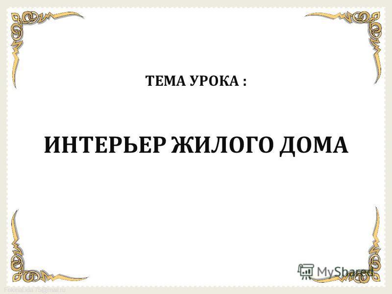 FokinaLida.75@mail.ru ТЕМА УРОКА : ИНТЕРЬЕР ЖИЛОГО ДОМА