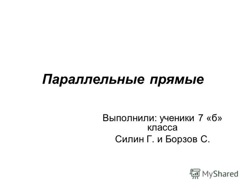 Параллельные прямые Выполнили: ученики 7 «б» класса Силин Г. и Борзов С.