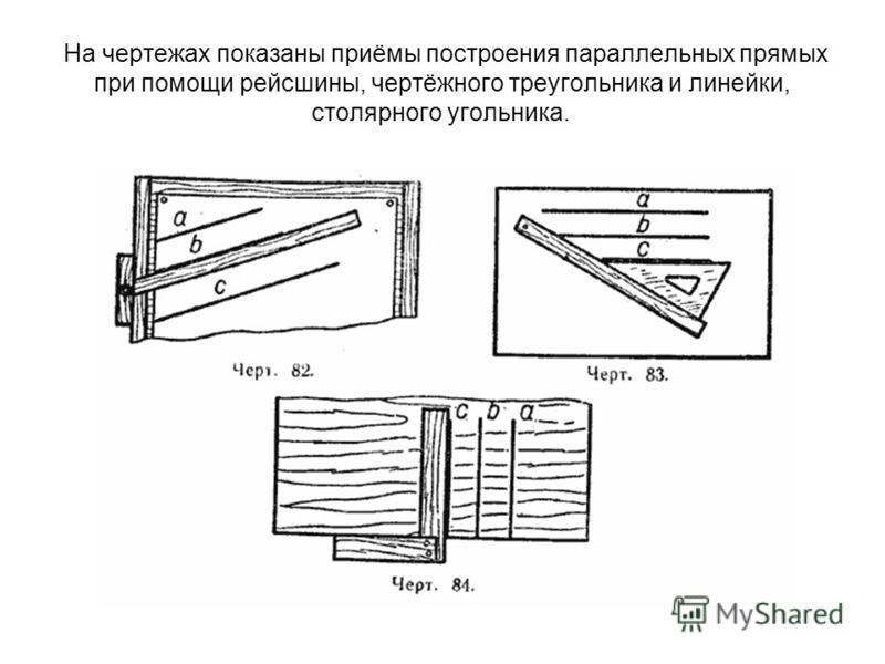 На чертежах показаны приёмы построения параллельных прямых при помощи рейсшины, чертёжного треугольника и линейки, столярного угольника.