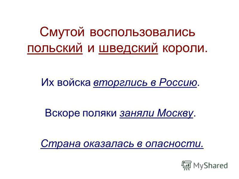 Смутой воспользовались польский и шведский короли. Их войска вторглись в Россию. Вскоре поляки заняли Москву. Страна оказалась в опасности.