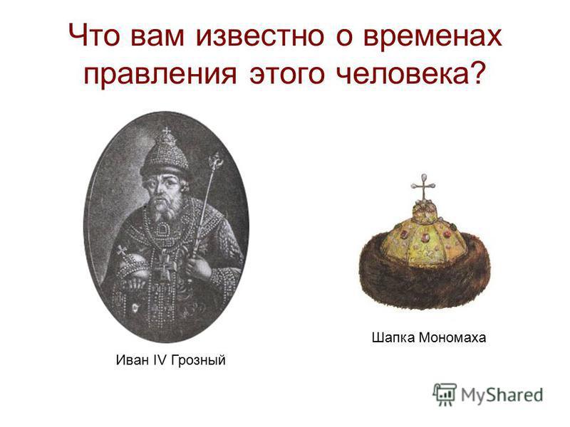 Что вам известно о временах правления этого человека? Иван IV Грозный Шапка Мономаха