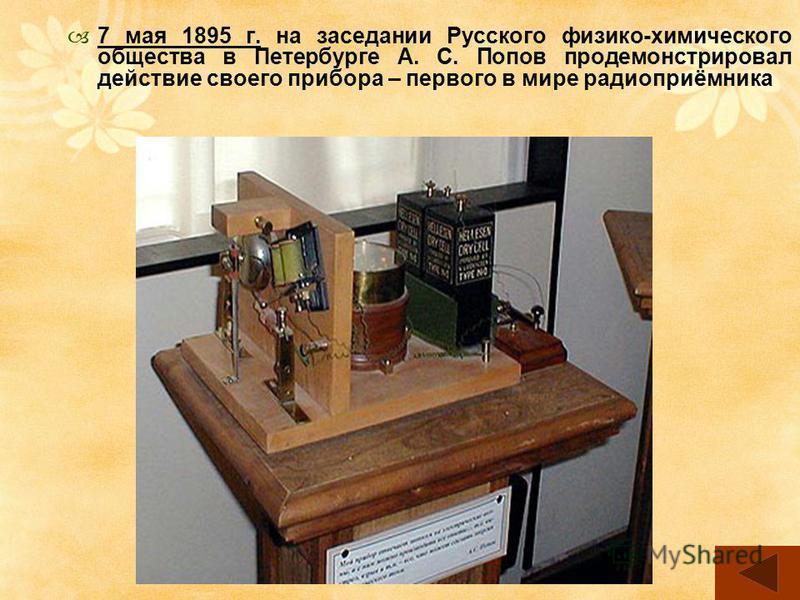 7 мая 1895 г. на заседании Русского физико-химического общества в Петербурге А. С. Попов продемонстрировал действие своего прибора – первого в мире радиоприёмника