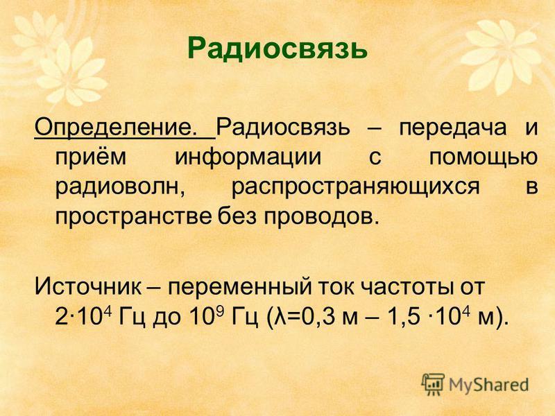 Радиосвязь Определение. Радиосвязь – передача и приём информации с помощью радиоволн, распространяющихся в пространстве без проводов. Источник – переменный ток частоты от 2·10 4 Гц до 10 9 Гц (λ=0,3 м – 1,5 ·10 4 м).