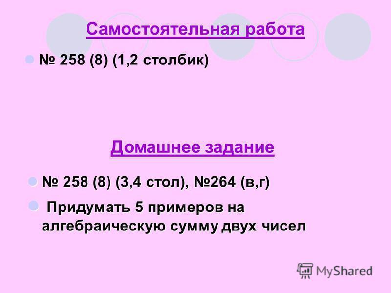 Самостоятельная работа 258 (8) (1,2 столбик) Домашнее задание 258 (8) (3,4 стол), 264 (в,г) 258 (8) (3,4 стол), 264 (в,г) Придумать 5 примеров на алгебраическую сумму двух чисел Придумать 5 примеров на алгебраическую сумму двух чисел