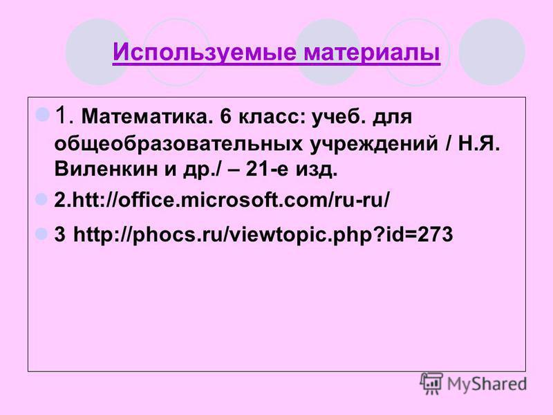 Используемые материалы 1. Математика. 6 класс: учеб. для общеобразовательных учреждений / Н.Я. Виленкин и др./ – 21-е изд. 2.htt://office.microsoft.com/ru-ru/ 3 http://phocs.ru/viewtopic.php?id=273