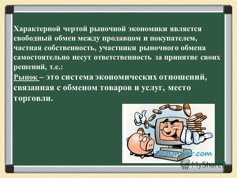 Характерной чертой рыночной экономики является свободный обмен между продавцом и покупателем, частная собственность, участники рыночного обмена самостоятельно несут ответственность за принятие своих решений, т.е.: Рынок – это система экономических от