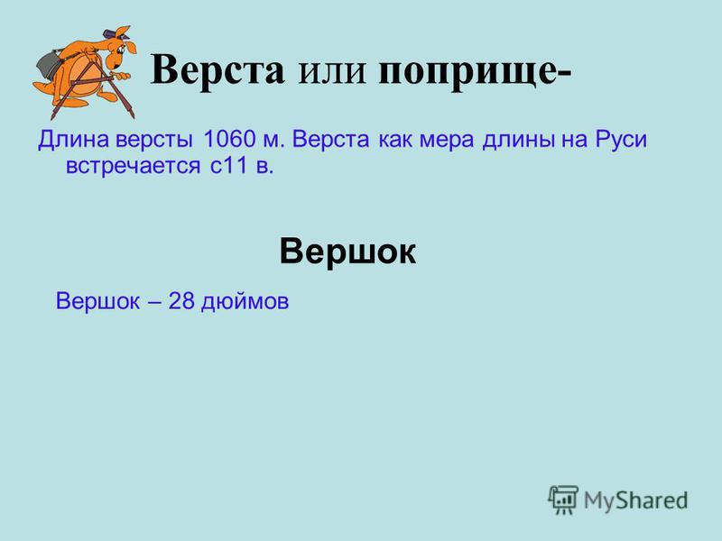 Верста или поприще- Длина версты 1060 м. Верста как мера длины на Руси встречается с 11 в. Вершок Вершок – 28 дюймов