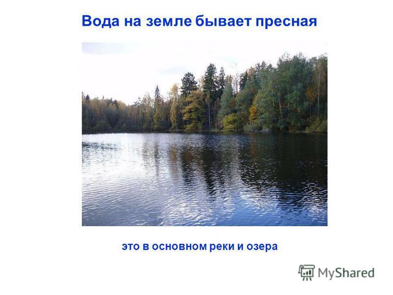 Вода на земле бывает пресная это в основном реки и озера