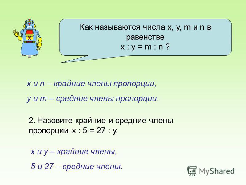Как называются числа x, y, m и n в равенстве х : y = m : n ? х и n – крайние члены пропорции, у и m – средние члены пропорции. 2. Назовите крайние и средние члены пропорции х : 5 = 27 : у. х и у – крайние члены, 5 и 27 – средние члены.